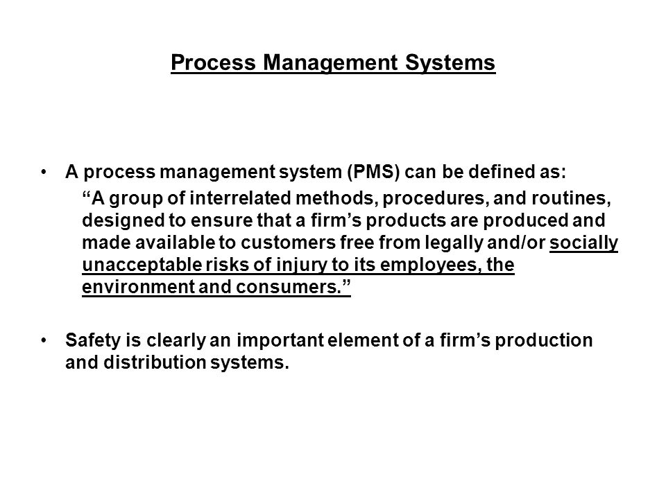 Process Management Systems A process management system (PMS) can be defined as: A group of interrelated methods, procedures, and routines, designed to ensure that a firm's products are produced and made available to customers free from legally and/or socially unacceptable risks of injury to its employees, the environment and consumers. Safety is clearly an important element of a firm's production and distribution systems.