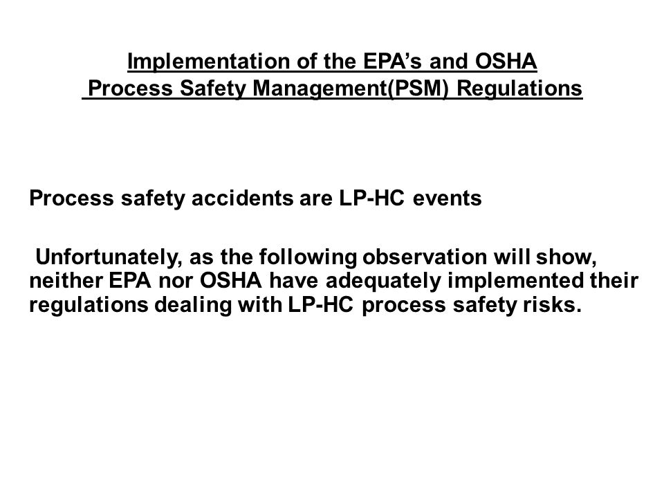 Implementation of the EPA's and OSHA Process Safety Management(PSM) Regulations Process safety accidents are LP-HC events Unfortunately, as the following observation will show, neither EPA nor OSHA have adequately implemented their regulations dealing with LP-HC process safety risks.