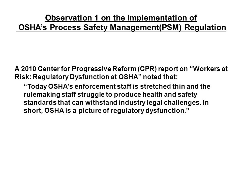 Observation 2 on the Implementation of OSHA's Process Safety Management(PSM) Regulation The US Chemical Safety Board (CSB) noted that: OSHA conducted only one planned process safety management inspection of the Texas City refinery facility in the 1998–2005 time periods though this facility was one of the largest refineries in the USA .