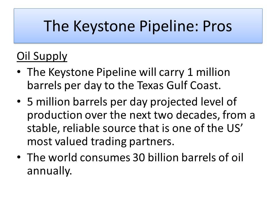The Keystone Pipeline: Pros Oil Supply The Keystone Pipeline will carry 1 million barrels per day to the Texas Gulf Coast.