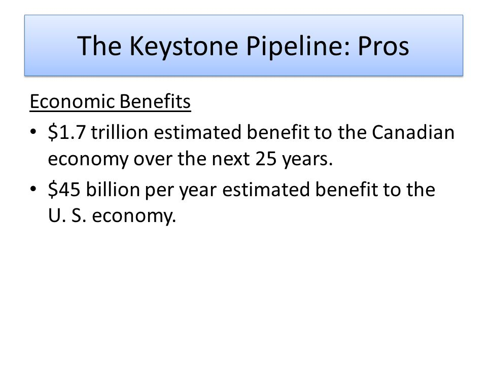 The Keystone Pipeline: Pros Economic Benefits $1.7 trillion estimated benefit to the Canadian economy over the next 25 years.