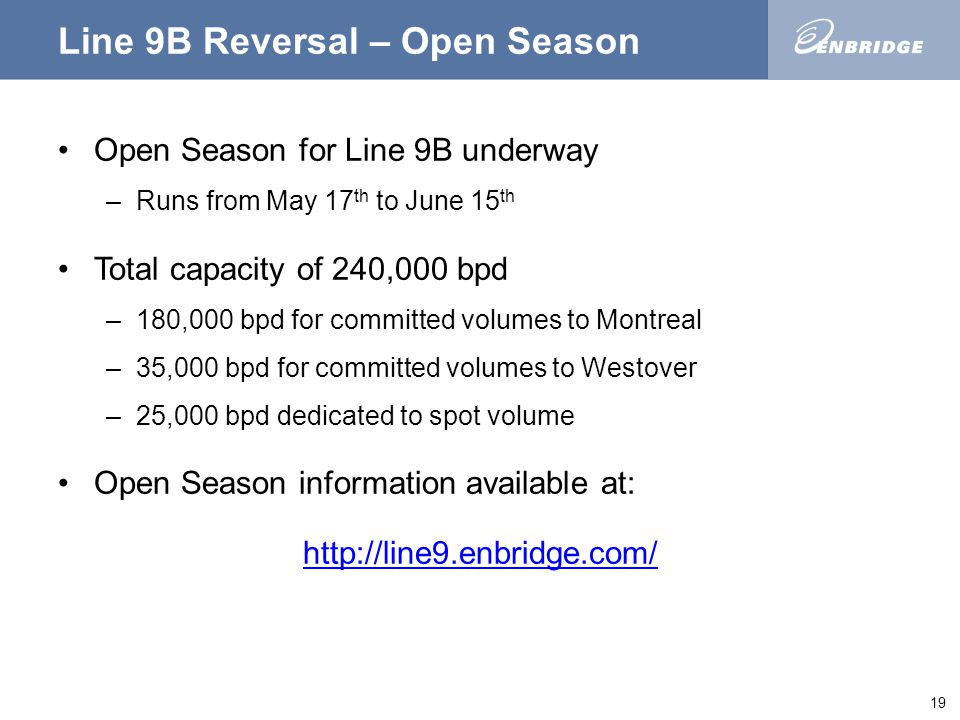 19 Line 9B Reversal – Open Season Open Season for Line 9B underway –Runs from May 17 th to June 15 th Total capacity of 240,000 bpd –180,000 bpd for committed volumes to Montreal –35,000 bpd for committed volumes to Westover –25,000 bpd dedicated to spot volume Open Season information available at: http://line9.enbridge.com/