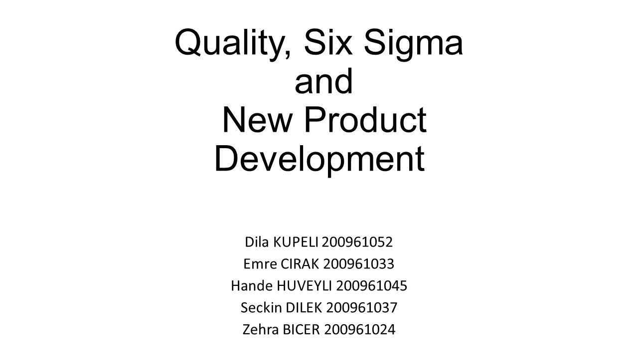 Quality, Six Sigma and New Product Development Dila KUPELI 200961052 Emre CIRAK 200961033 Hande HUVEYLI 200961045 Seckin DILEK 200961037 Zehra BICER 2