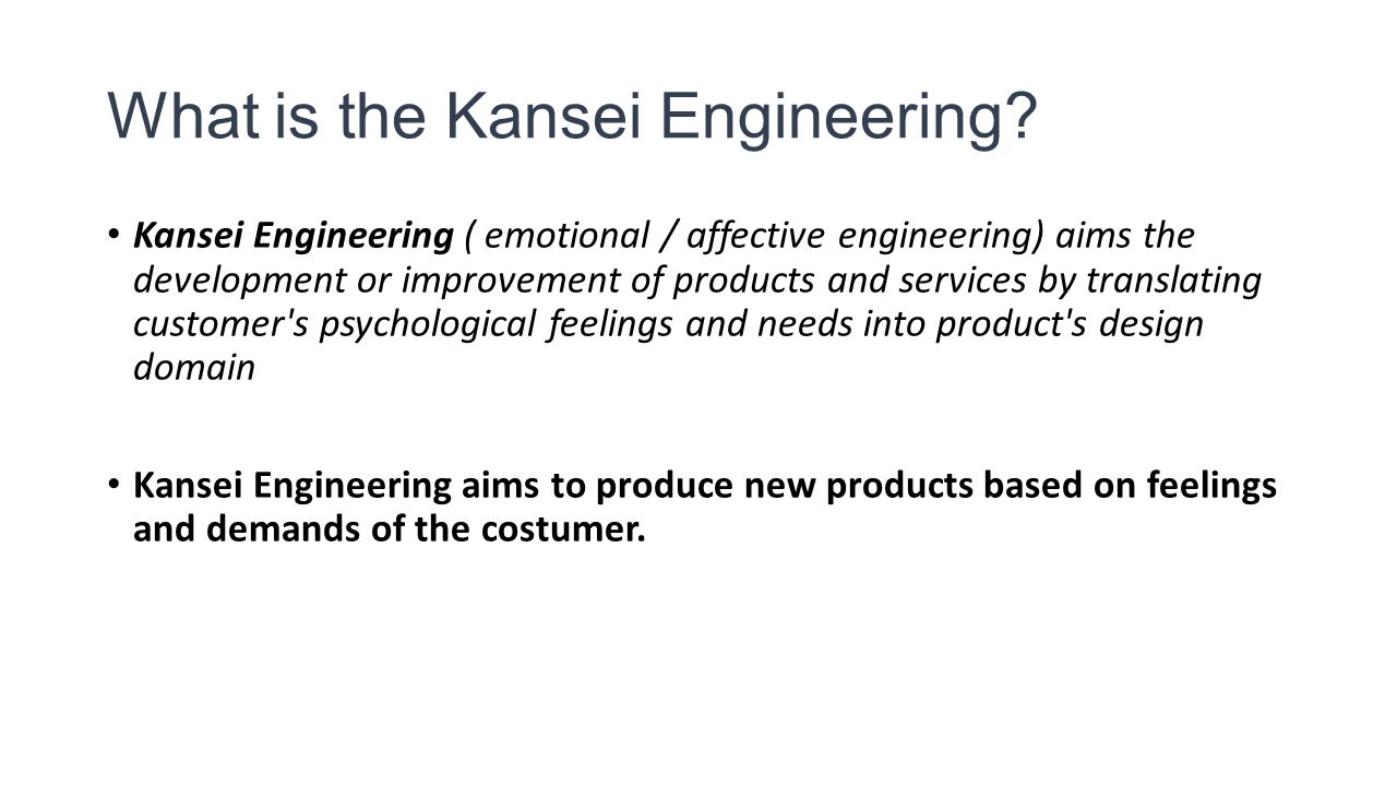 What is the Kansei Engineering? Kansei Engineering ( emotional / affective engineering) aims the development or improvement of products and services b
