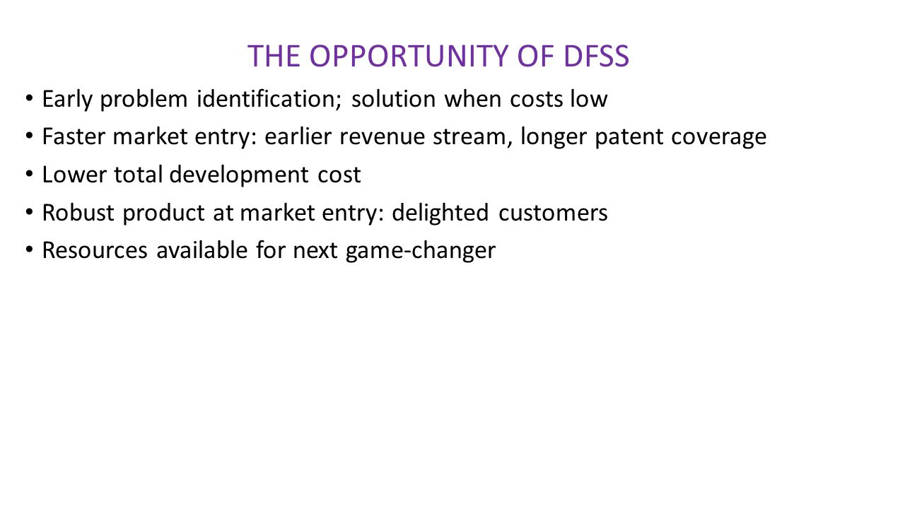 THE OPPORTUNITY OF DFSS Early problem identification; solution when costs low Faster market entry: earlier revenue stream, longer patent coverage Lowe