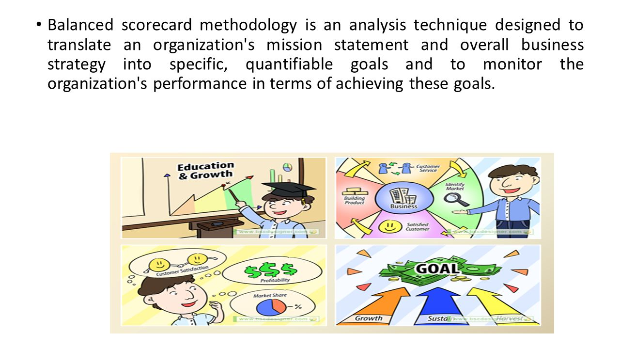 Balanced scorecard methodology is an analysis technique designed to translate an organization's mission statement and overall business strategy into s