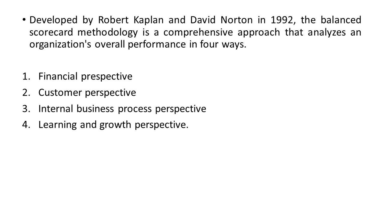 Developed by Robert Kaplan and David Norton in 1992, the balanced scorecard methodology is a comprehensive approach that analyzes an organization's ov