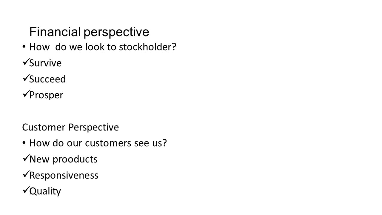 Financial perspective How do we look to stockholder? Survive Succeed Prosper Customer Perspective How do our customers see us? New prooducts Responsiv