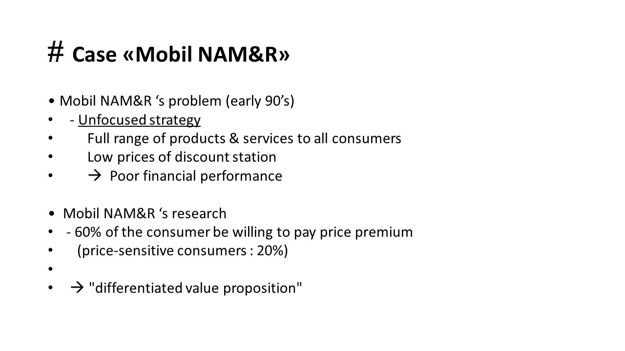 # Case «Mobil NAM&R» Mobil NAM&R 's problem (early 90's) - Unfocused strategy Full range of products & services to all consumers Low prices of discoun