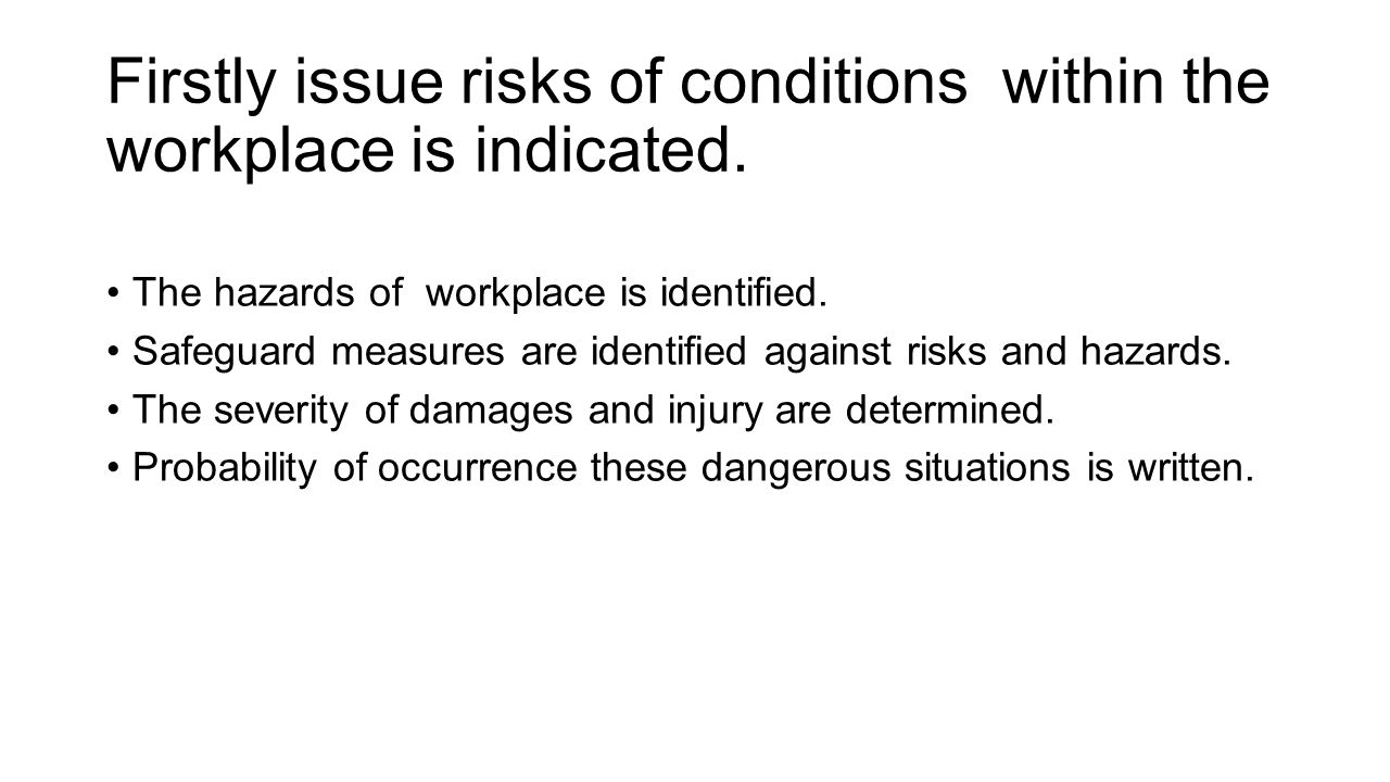 Firstly issue risks of conditions within the workplace is indicated. The hazards of workplace is identified. Safeguard measures are identified against