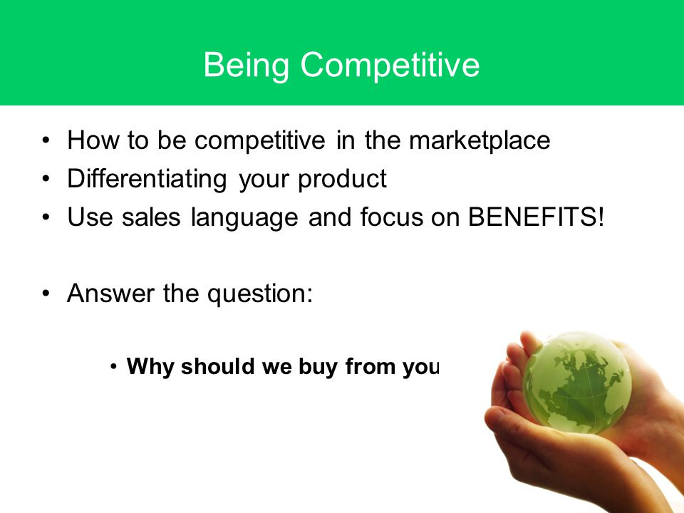 Being Competitive How to be competitive in the marketplace Differentiating your product Use sales language and focus on BENEFITS.