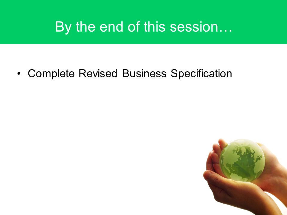 By the end of this session… Complete Revised Business Specification