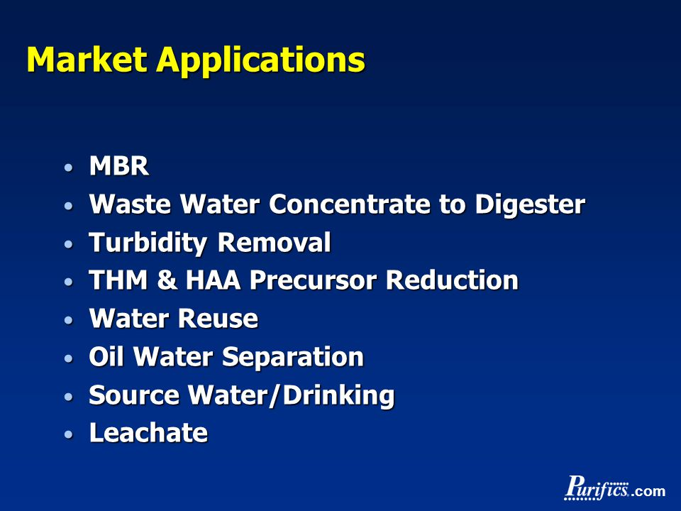 .com Market Applications MBR MBR Waste Water Concentrate to Digester Waste Water Concentrate to Digester Turbidity Removal Turbidity Removal THM & HAA