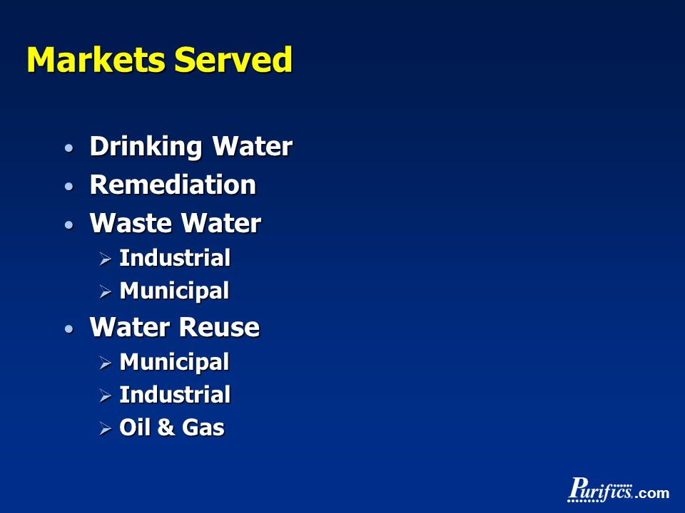 .com Markets Served Drinking Water Drinking Water Remediation Remediation Waste Water Waste Water  Industrial  Municipal Water Reuse Water Reuse  Municipal  Industrial  Oil & Gas