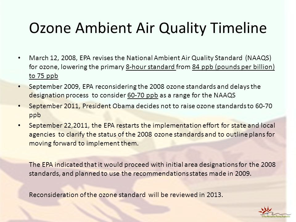 Ozone Ambient Air Quality Timeline March 12, 2008, EPA revises the National Ambient Air Quality Standard (NAAQS) for ozone, lowering the primary 8-hour standard from 84 ppb (pounds per billion) to 75 ppb September 2009, EPA reconsidering the 2008 ozone standards and delays the designation process to consider 60-70 ppb as a range for the NAAQS September 2011, President Obama decides not to raise ozone standards to 60-70 ppb September 22,2011, the EPA restarts the implementation effort for state and local agencies to clarify the status of the 2008 ozone standards and to outline plans for moving forward to implement them.