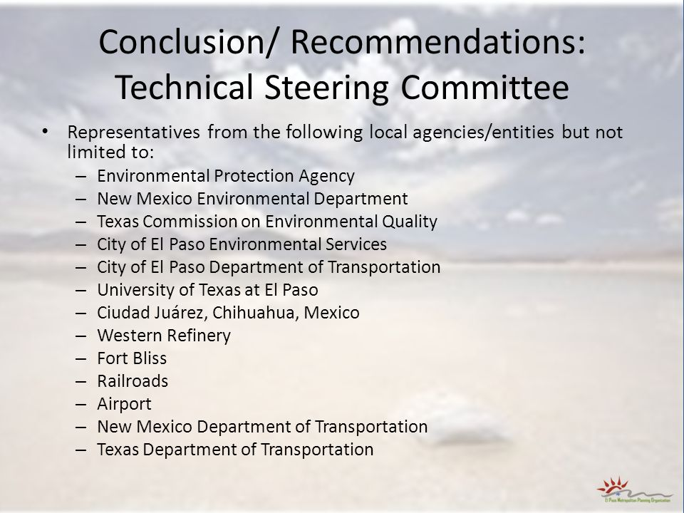 Conclusion/ Recommendations: Technical Steering Committee Representatives from the following local agencies/entities but not limited to: – Environmental Protection Agency – New Mexico Environmental Department – Texas Commission on Environmental Quality – City of El Paso Environmental Services – City of El Paso Department of Transportation – University of Texas at El Paso – Ciudad Juárez, Chihuahua, Mexico – Western Refinery – Fort Bliss – Railroads – Airport – New Mexico Department of Transportation – Texas Department of Transportation