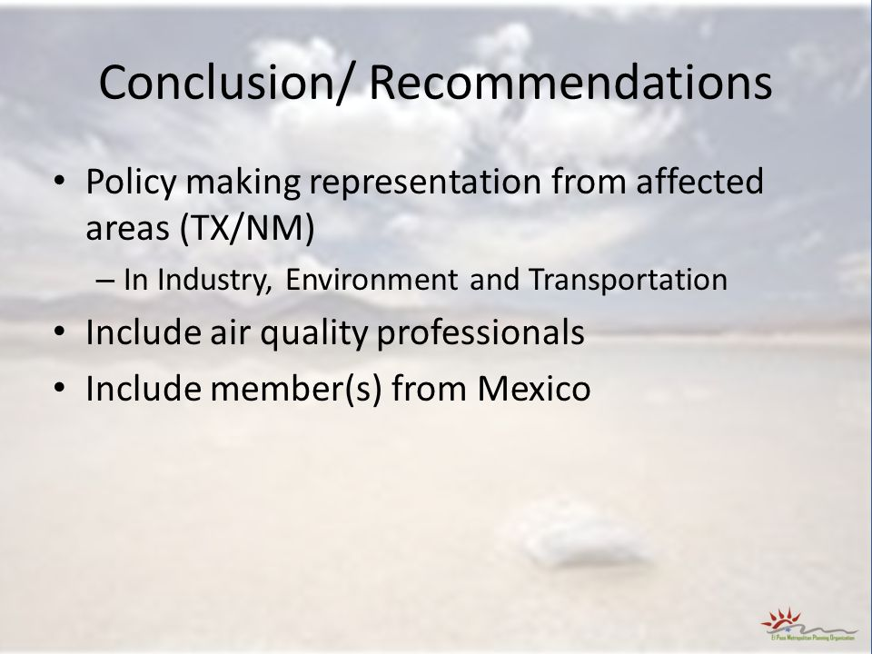 Conclusion/ Recommendations Policy making representation from affected areas (TX/NM) – In Industry, Environment and Transportation Include air quality professionals Include member(s) from Mexico