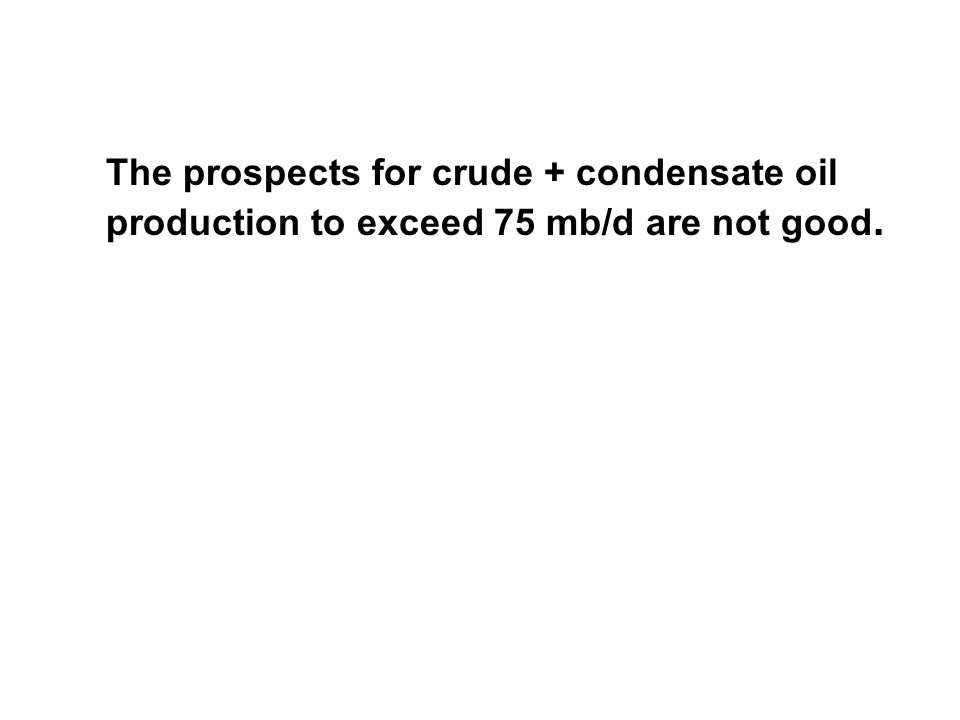 The prospects for crude + condensate oil production to exceed 75 mb/d are not good.
