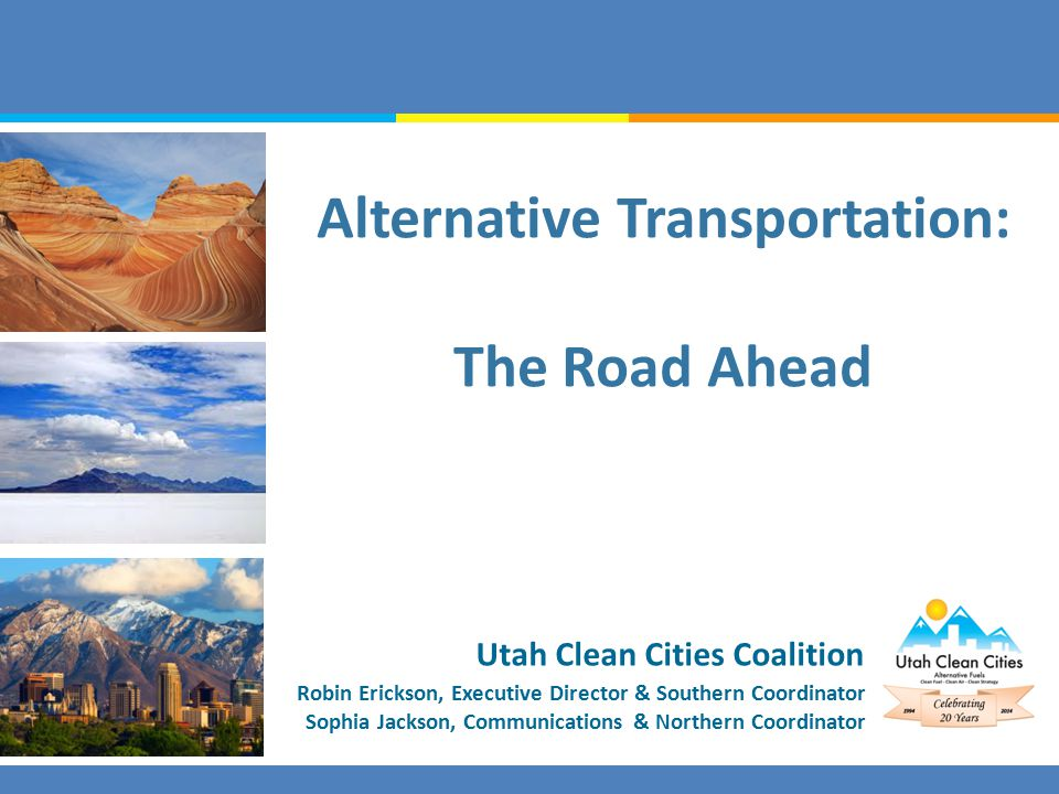Robin Erickson, Executive Director & Southern Coordinator Sophia Jackson, Communications & Northern Coordinator Utah Clean Cities Coalition Alternative Transportation: The Road Ahead