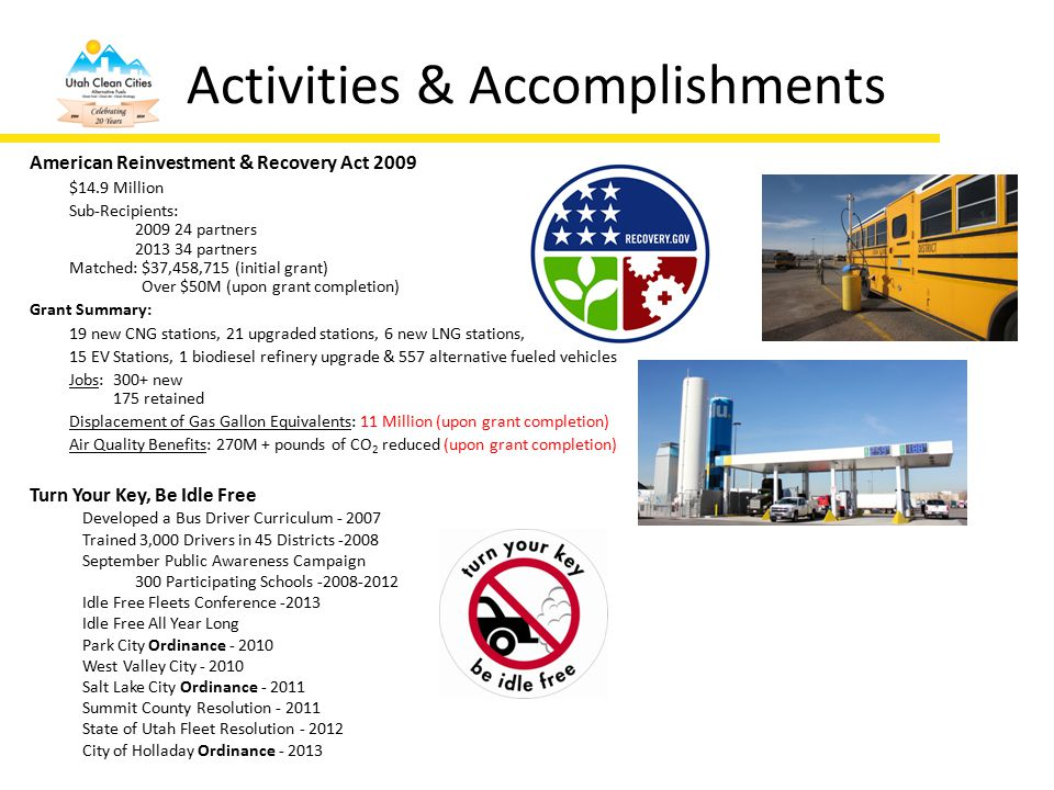 Activities & Accomplishments American Reinvestment & Recovery Act 2009 $14.9 Million Sub-Recipients: 2009 24 partners 2013 34 partners Matched: $37,458,715 (initial grant) Over $50M (upon grant completion) Grant Summary: 19 new CNG stations, 21 upgraded stations, 6 new LNG stations, 15 EV Stations, 1 biodiesel refinery upgrade & 557 alternative fueled vehicles Jobs: 300+ new 175 retained Displacement of Gas Gallon Equivalents: 11 Million (upon grant completion) Air Quality Benefits: 270M + pounds of CO 2 reduced (upon grant completion) Turn Your Key, Be Idle Free Developed a Bus Driver Curriculum - 2007 Trained 3,000 Drivers in 45 Districts -2008 September Public Awareness Campaign 300 Participating Schools -2008-2012 Idle Free Fleets Conference -2013 Idle Free All Year Long Park City Ordinance - 2010 West Valley City - 2010 Salt Lake City Ordinance - 2011 Summit County Resolution - 2011 State of Utah Fleet Resolution - 2012 City of Holladay Ordinance - 2013