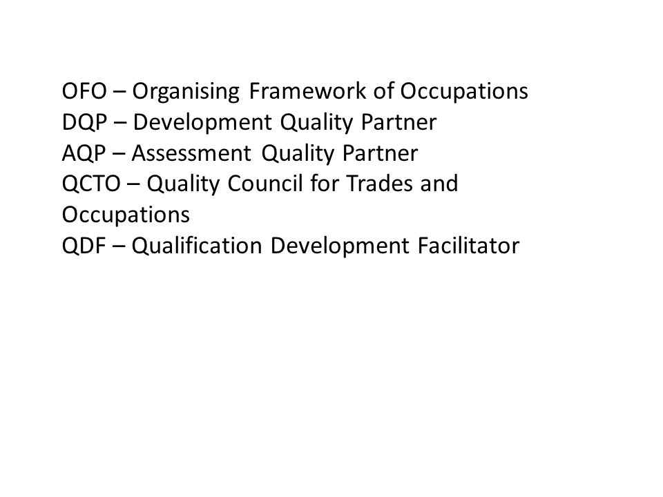 OFO – Organising Framework of Occupations DQP – Development Quality Partner AQP – Assessment Quality Partner QCTO – Quality Council for Trades and Occupations QDF – Qualification Development Facilitator