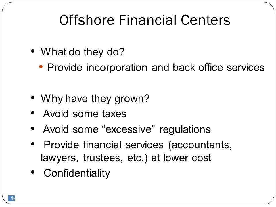 "14 Offshore Financial Centers What do they do? Provide incorporation and back office services Why have they grown? Avoid some taxes Avoid some ""excess"