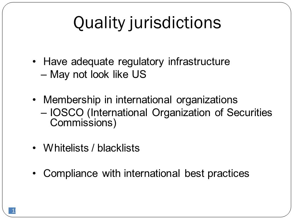 15 Quality jurisdictions Have adequate regulatory infrastructure –May not look like US Membership in international organizations –IOSCO (International