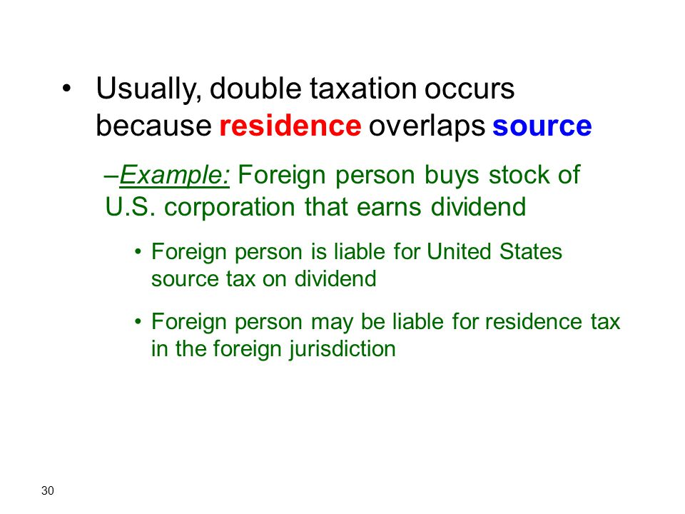 30 Usually, double taxation occurs because residence overlaps source –Example: Foreign person buys stock of U.S. corporation that earns dividend Forei