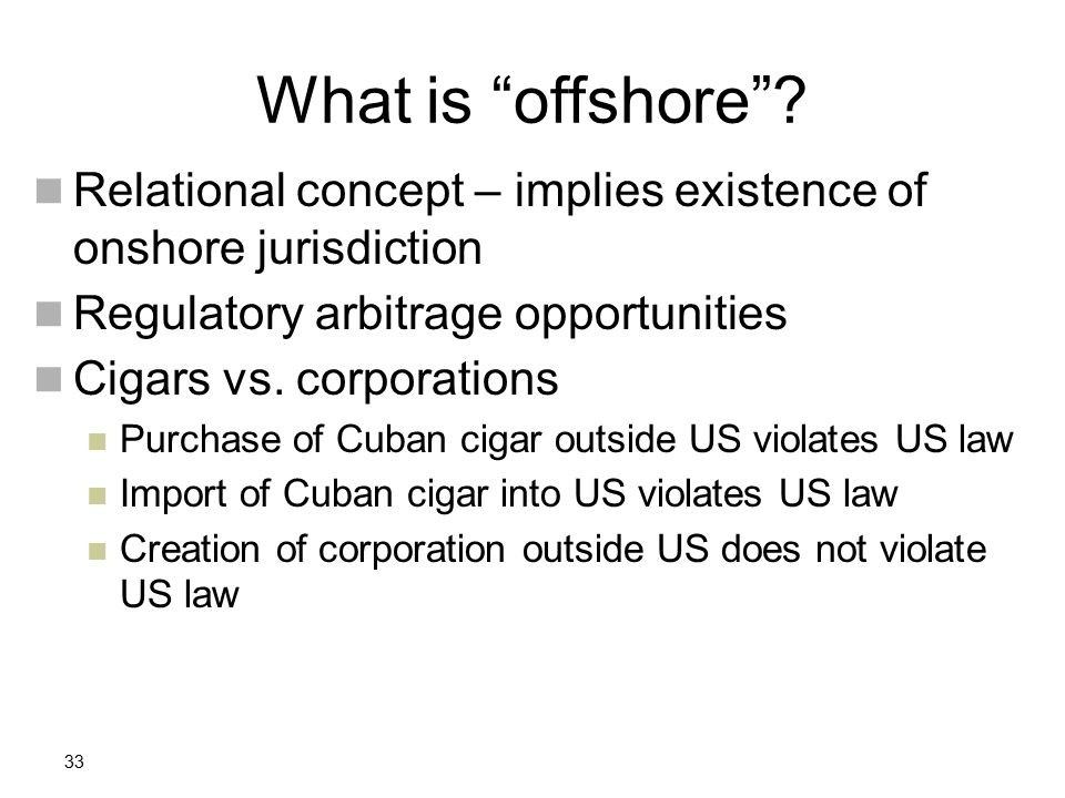 33 Relational concept – implies existence of onshore jurisdiction Regulatory arbitrage opportunities Cigars vs. corporations Purchase of Cuban cigar o