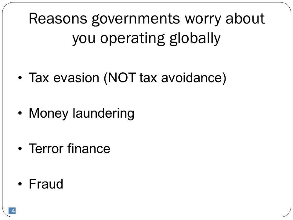 4 Reasons governments worry about you operating globally Tax evasion (NOT tax avoidance) Money laundering Terror finance Fraud 4