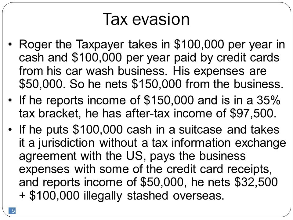 5 Tax evasion Roger the Taxpayer takes in $100,000 per year in cash and $100,000 per year paid by credit cards from his car wash business. His expense