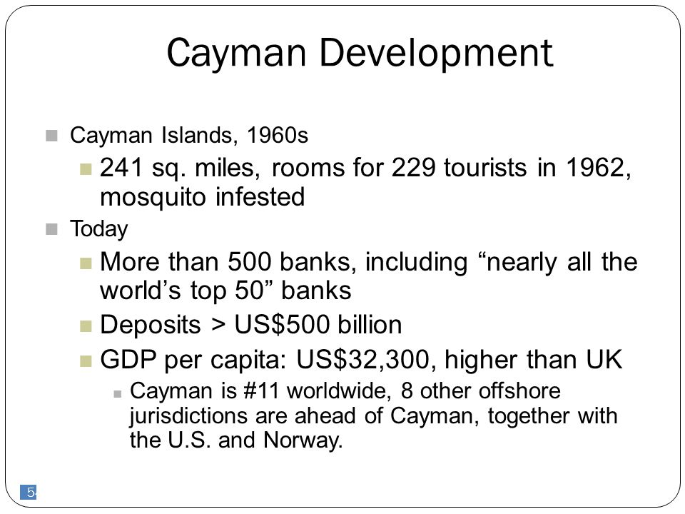 "54 Cayman Development Cayman Islands, 1960s 241 sq. miles, rooms for 229 tourists in 1962, mosquito infested Today More than 500 banks, including ""nea"