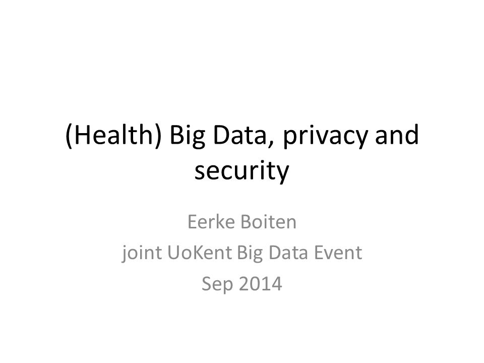 (Health) Big Data, privacy and security Eerke Boiten joint UoKent Big Data Event Sep 2014