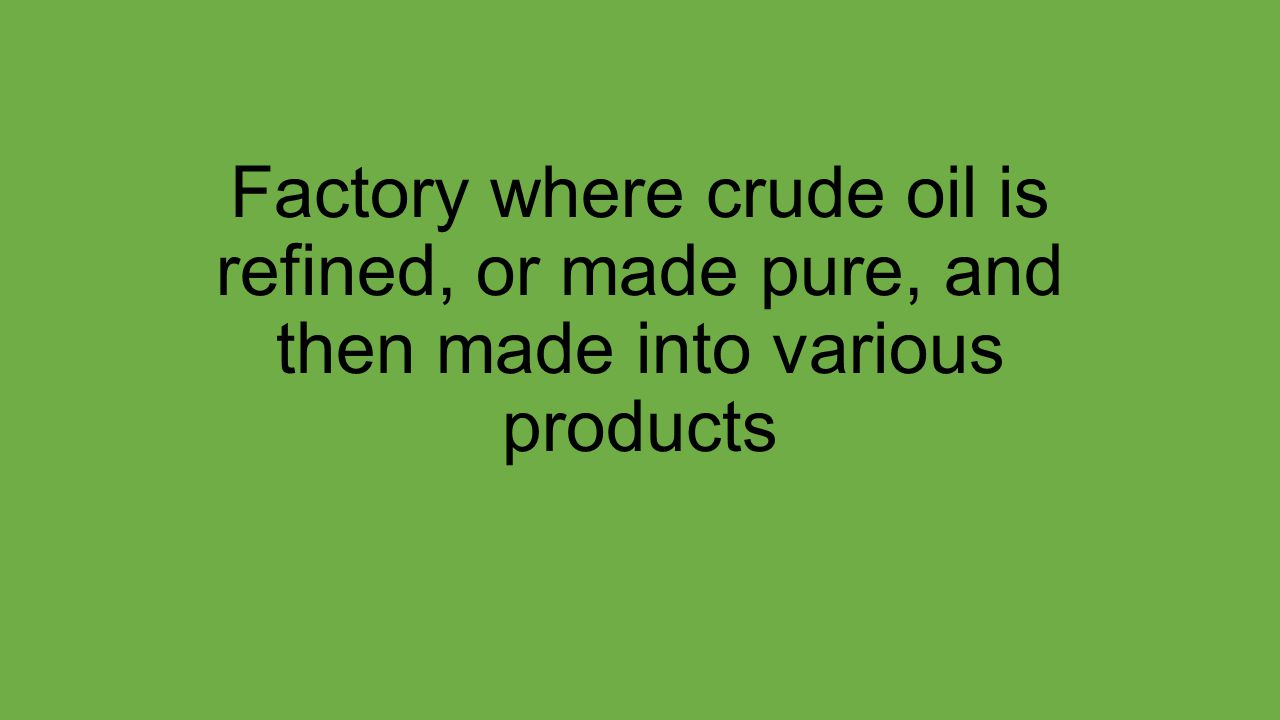 Factory where crude oil is refined, or made pure, and then made into various products