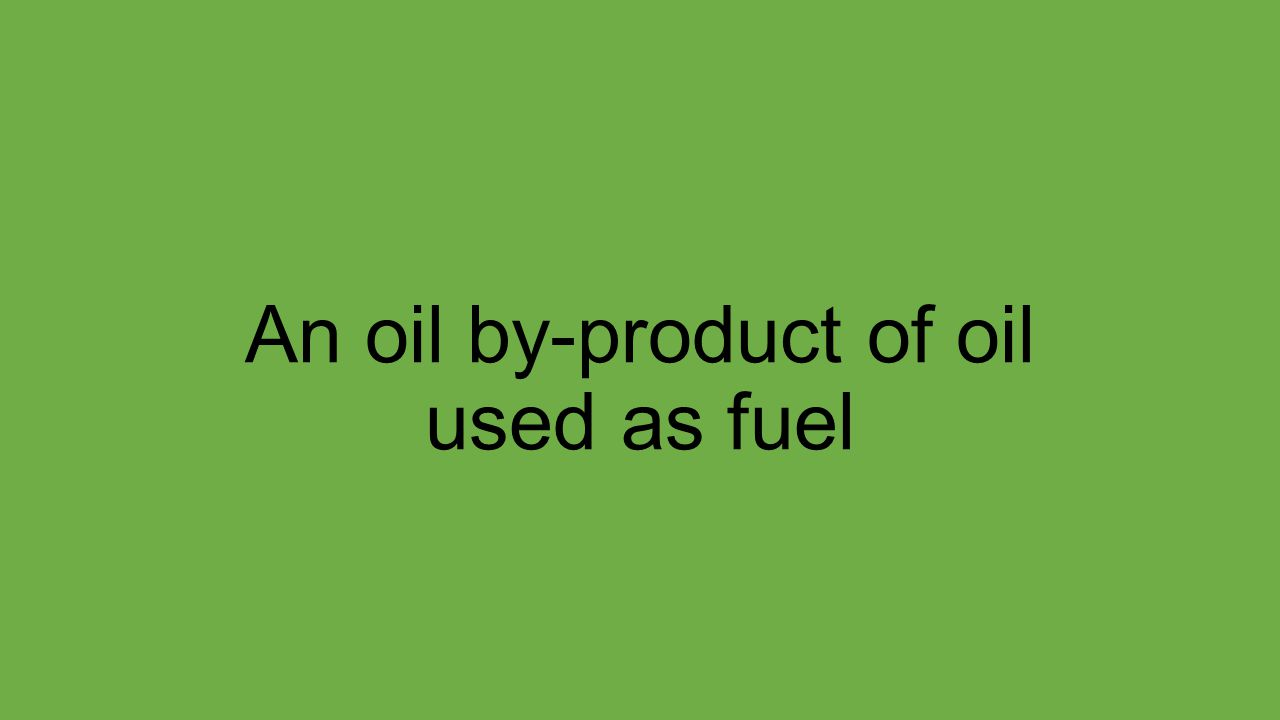 An oil by-product of oil used as fuel