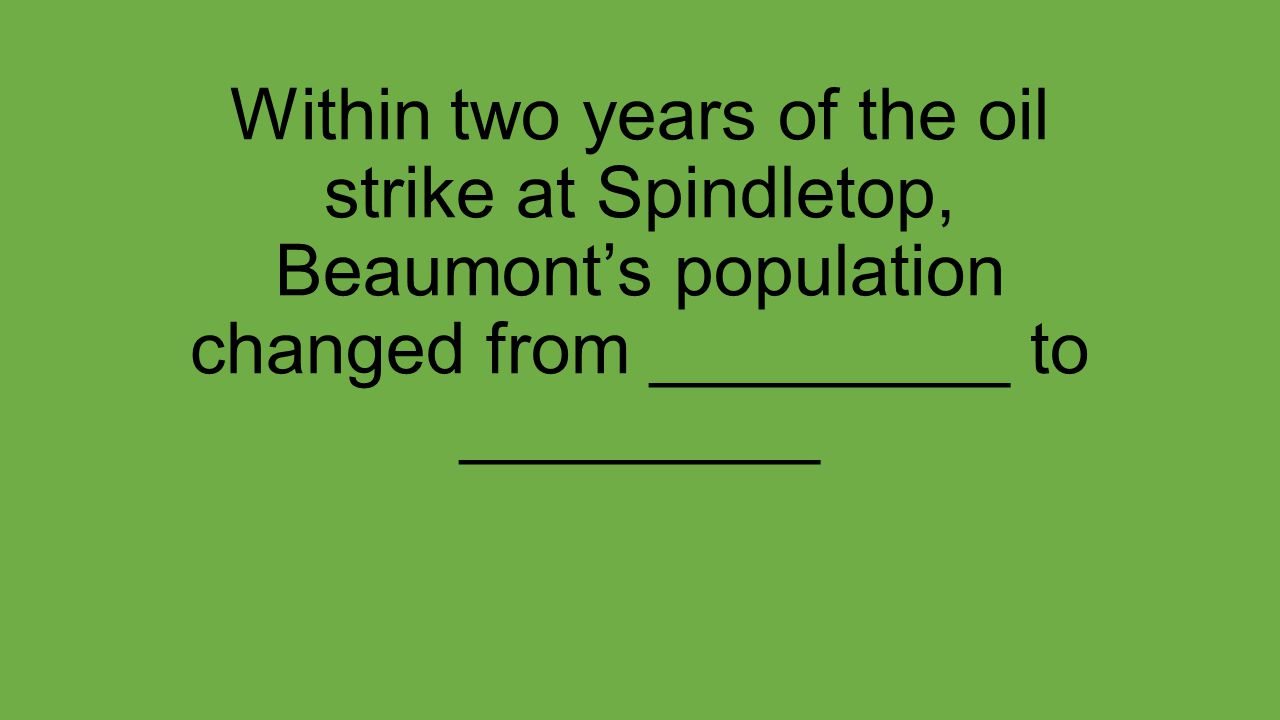 Within two years of the oil strike at Spindletop, Beaumont's population changed from _________ to _________
