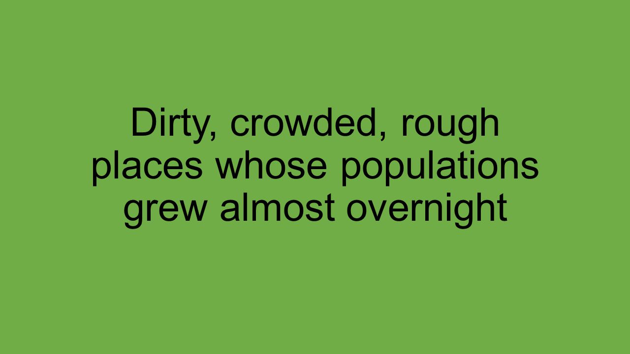 Dirty, crowded, rough places whose populations grew almost overnight