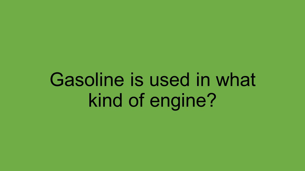 Gasoline is used in what kind of engine