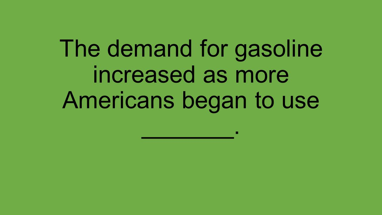 The demand for gasoline increased as more Americans began to use _______.