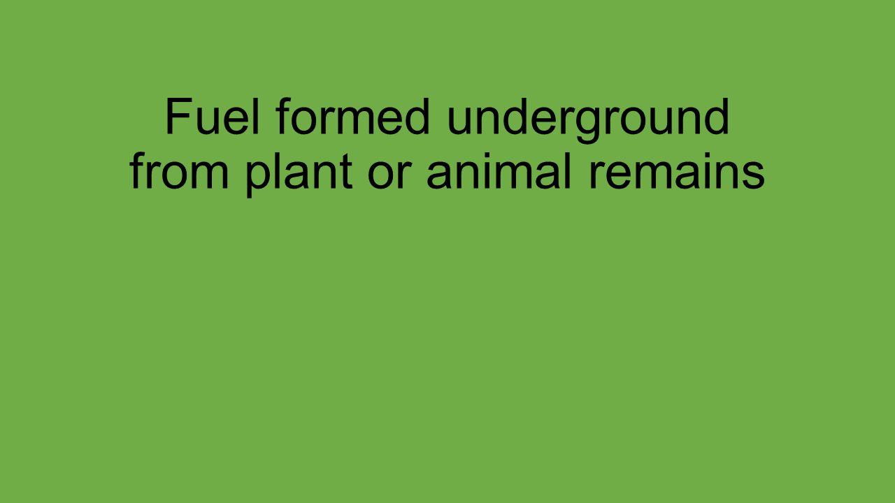 Fuel formed underground from plant or animal remains
