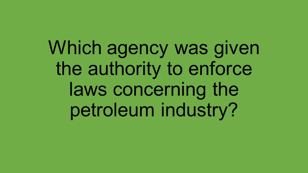 Which agency was given the authority to enforce laws concerning the petroleum industry