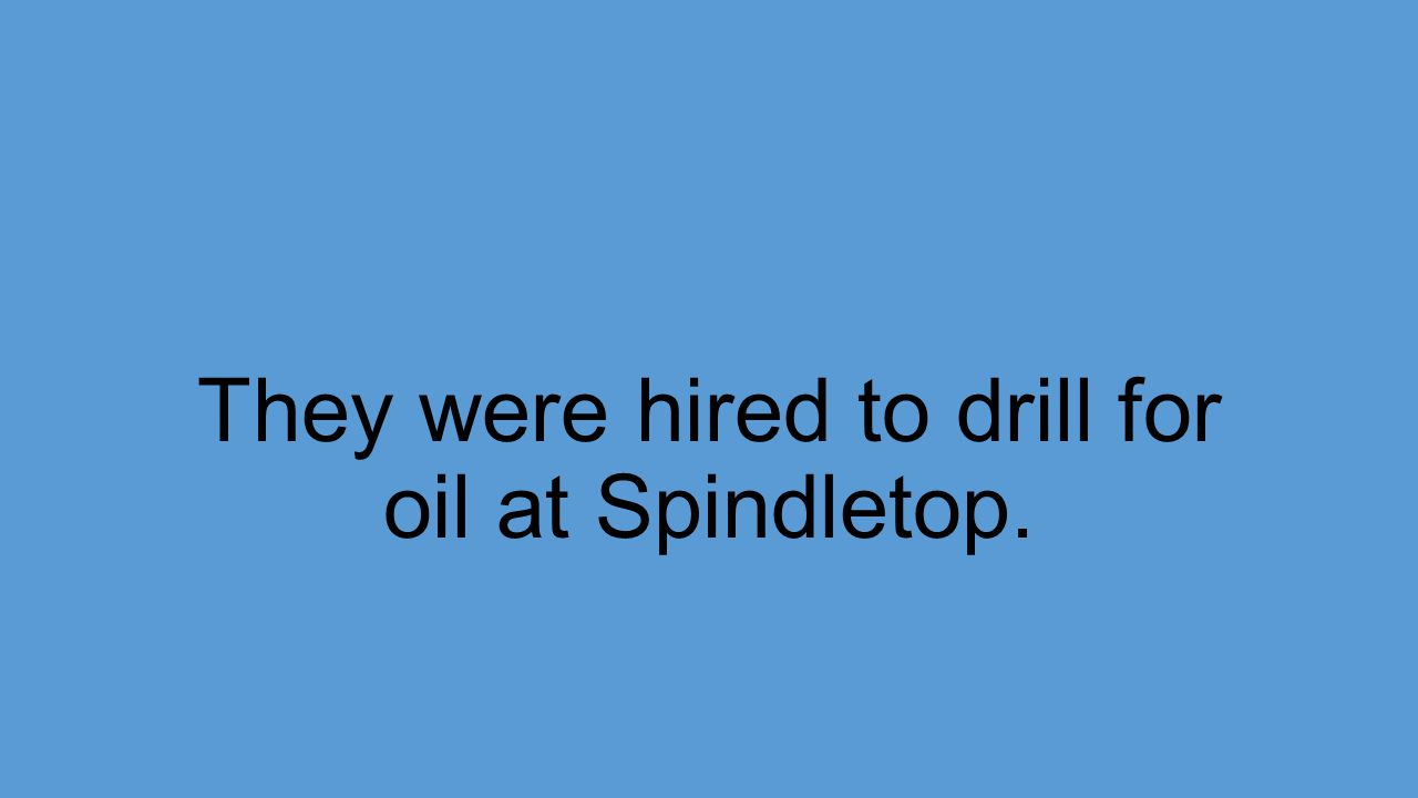 They were hired to drill for oil at Spindletop.