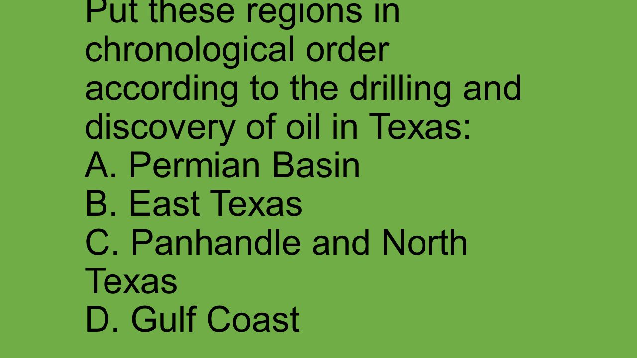 Put these regions in chronological order according to the drilling and discovery of oil in Texas: A.