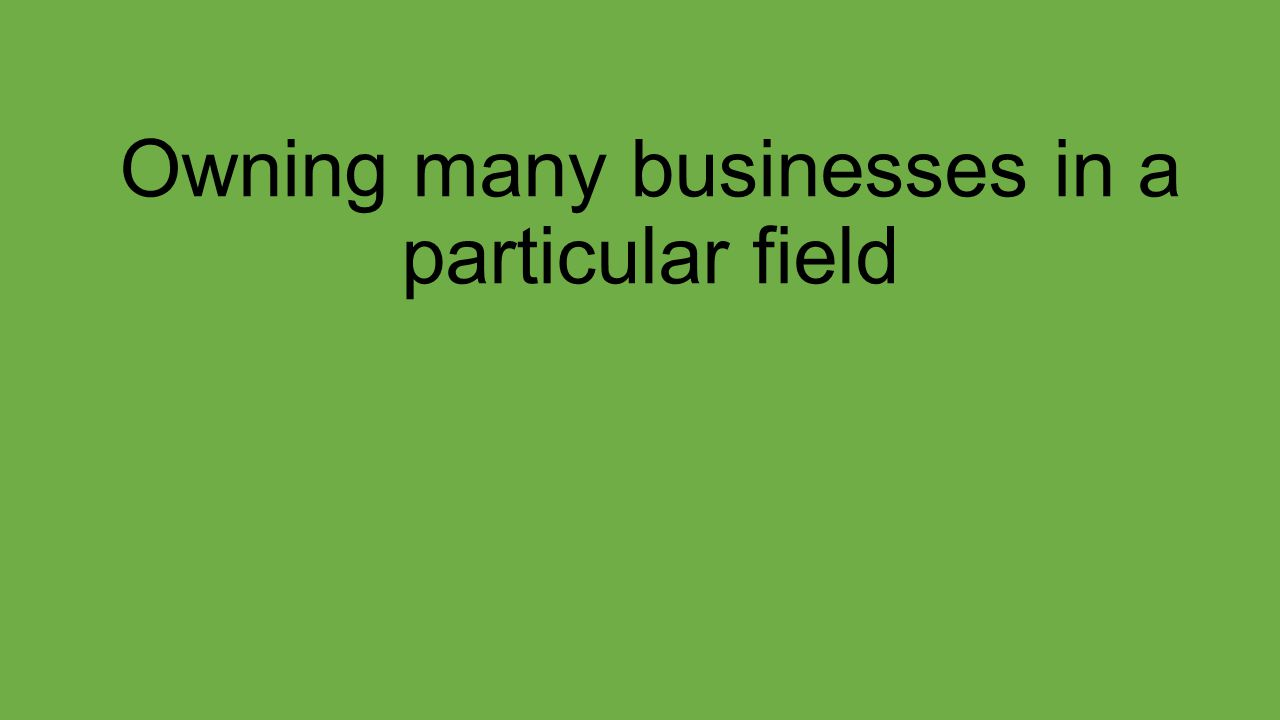 Owning many businesses in a particular field