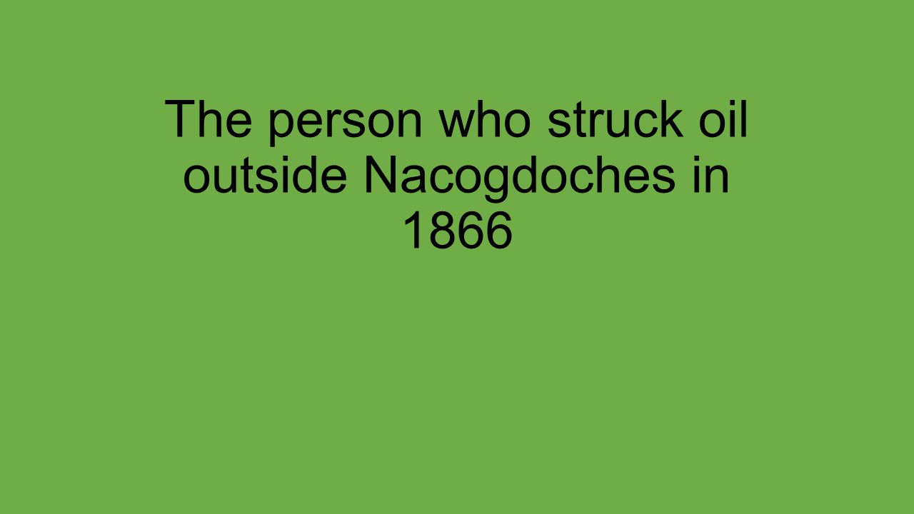 The person who struck oil outside Nacogdoches in 1866