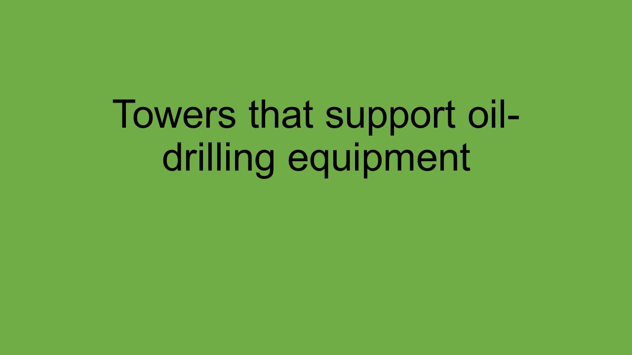 Towers that support oil- drilling equipment