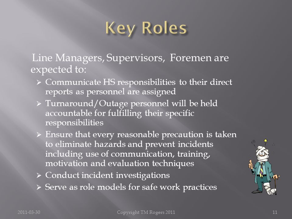 Line Managers, Supervisors, Foremen are expected to:  Communicate HS responsibilities to their direct reports as personnel are assigned  Turnaround/Outage personnel will be held accountable for fulfilling their specific responsibilities  Ensure that every reasonable precaution is taken to eliminate hazards and prevent incidents including use of communication, training, motivation and evaluation techniques  Conduct incident investigations  Serve as role models for safe work practices 2011-03-30Copyright TM Rogers 201111