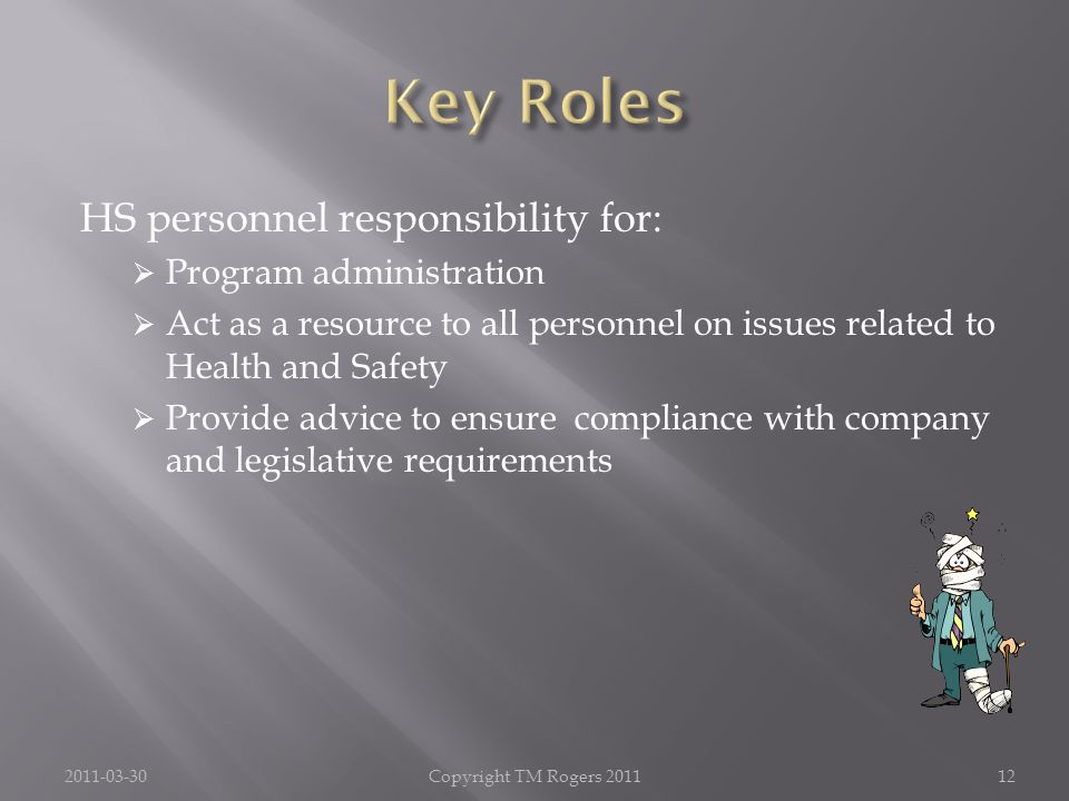 HS personnel responsibility for:  Program administration  Act as a resource to all personnel on issues related to Health and Safety  Provide advice to ensure compliance with company and legislative requirements 2011-03-30Copyright TM Rogers 201112