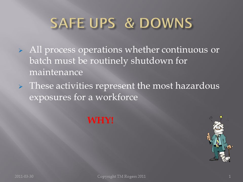  All process operations whether continuous or batch must be routinely shutdown for maintenance  These activities represent the most hazardous exposures for a workforce WHY.