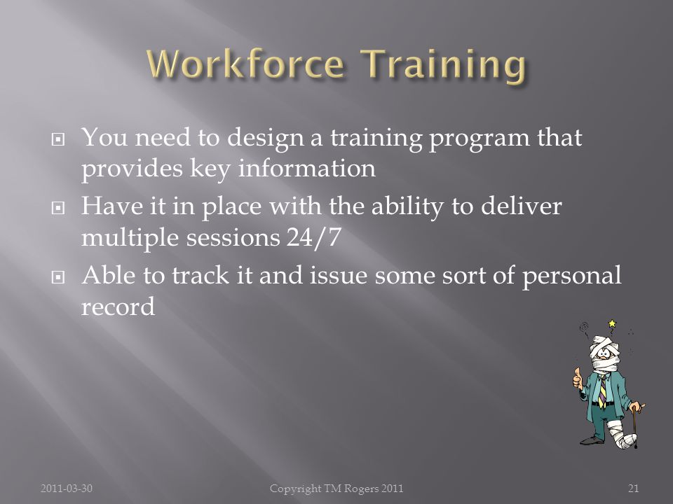  You need to design a training program that provides key information  Have it in place with the ability to deliver multiple sessions 24/7  Able to track it and issue some sort of personal record 2011-03-30Copyright TM Rogers 201121